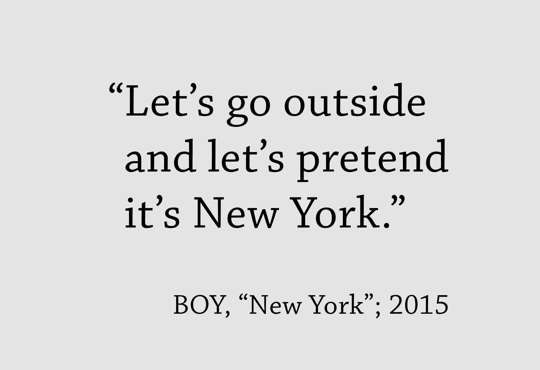 "New York to go – JK geht zwanzig mal auf Tour: Zitat als schwarzer Schriftzug ""Let's go outside and let's pretend it's New York."" von BOY, aus ""New York"" von 2015 auf grauem Hintergrund"